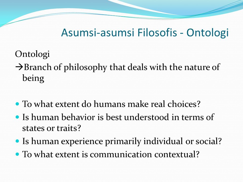 Asumsi-asumsi Filosofis - Ontologi In social sciences, ontology deals largely with the nature of human existence In communication, ontology centers on the nature of human social interaction because being is intricately intertwined with issues of communication * the way a theorist conceptualizes interaction depends in large measure on how the communicator viewed