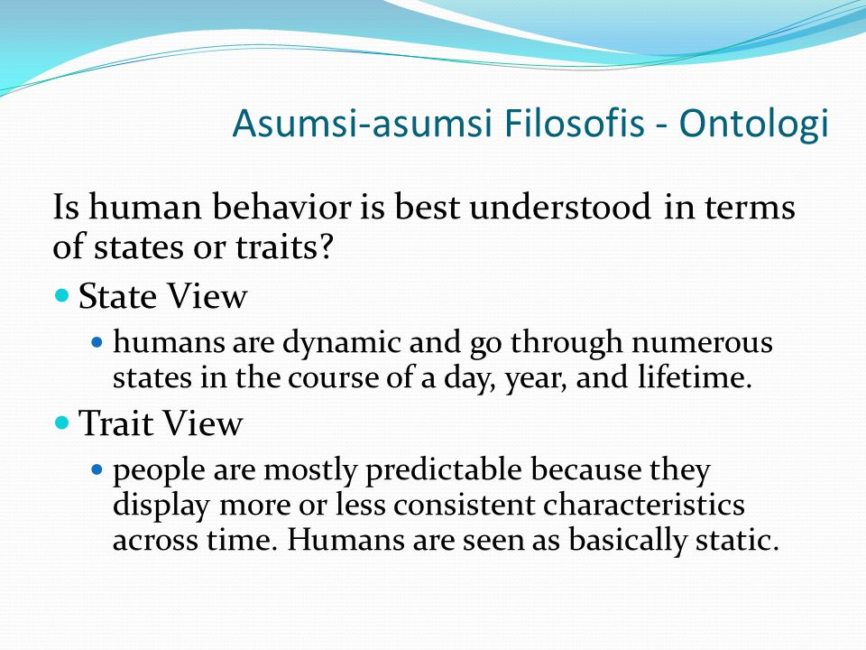 Asumsi-asumsi Filosofis - Ontologi Is human behavior is best understood in terms of states or traits? State View humans are dynamic and go through num
