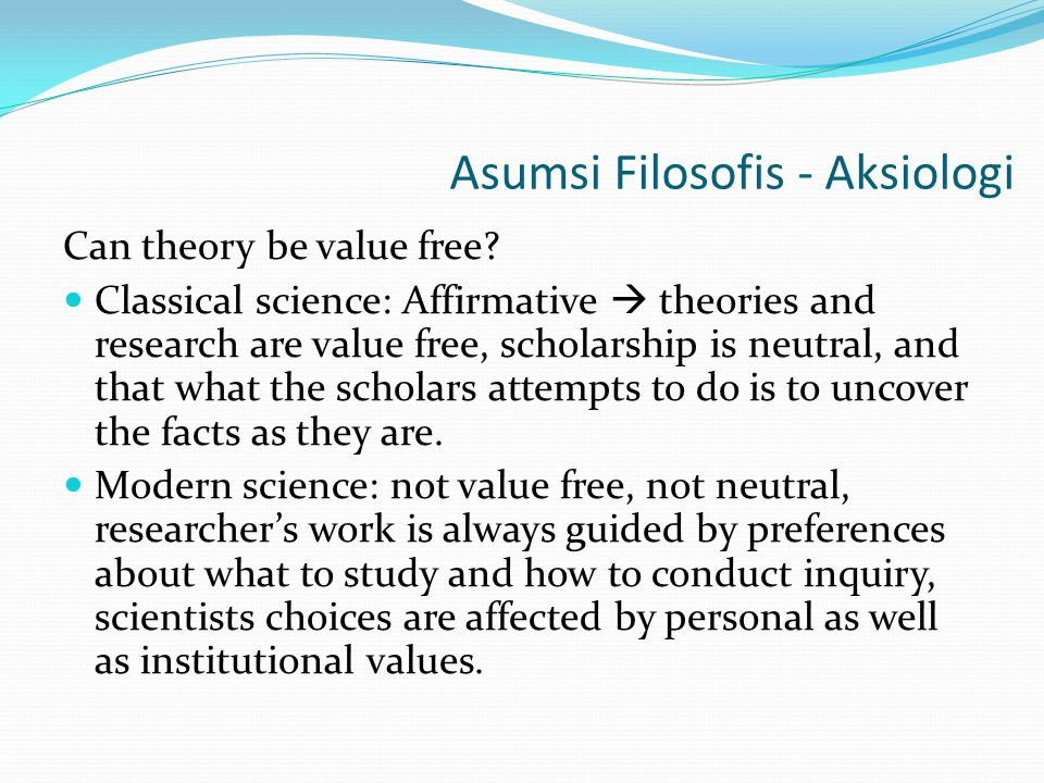 Asumsi Filosofis - Aksiologi Can theory be value free? Classical science: Affirmative  theories and research are value free, scholarship is neutral,