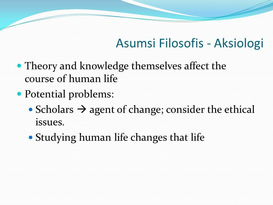Asumsi Filosofis - Aksiologi Theory and knowledge themselves affect the course of human life Potential problems: Scholars  agent of change; consider