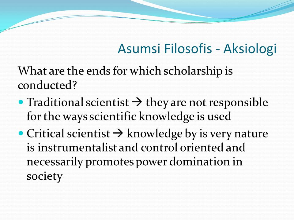 Asumsi Filosofis - Aksiologi What are the ends for which scholarship is conducted? Traditional scientist  they are not responsible for the ways scien