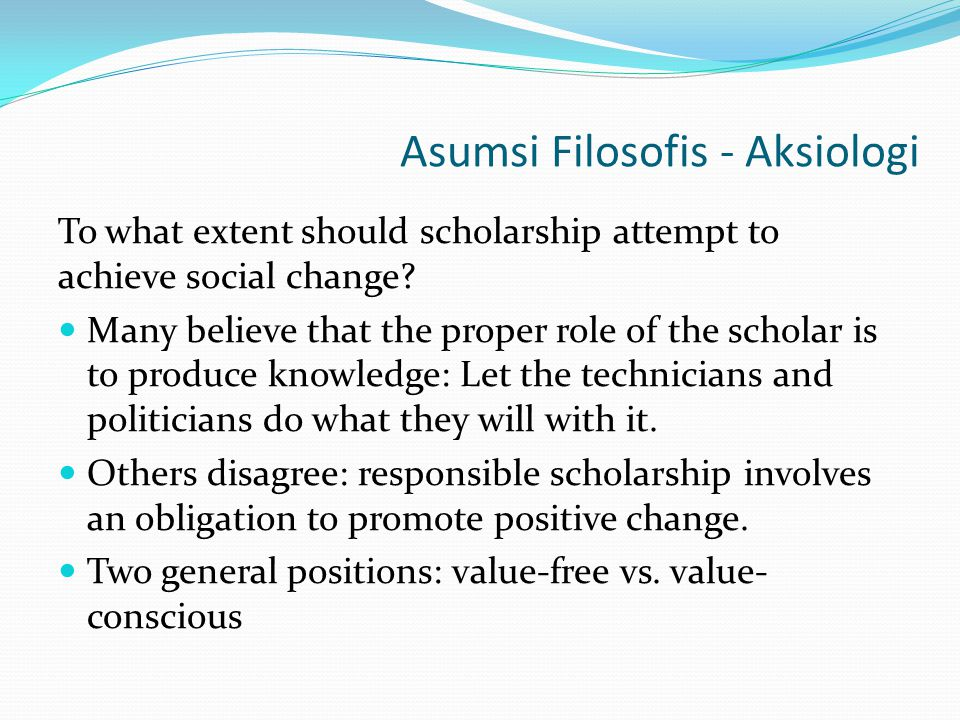 Asumsi Filosofis - Aksiologi To what extent should scholarship attempt to achieve social change? Many believe that the proper role of the scholar is t