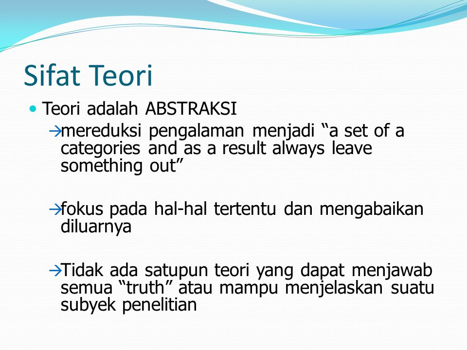 "Sifat Teori Teori adalah ABSTRAKSI  mereduksi pengalaman menjadi ""a set of a categories and as a result always leave something out""  fokus pada hal-"