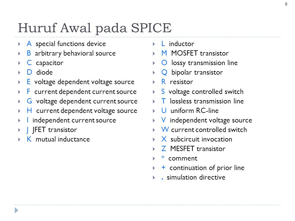 8 Huruf Awal pada SPICE  A special functions device  B arbitrary behavioral source  C capacitor  D diode  E voltage dependent voltage source  F