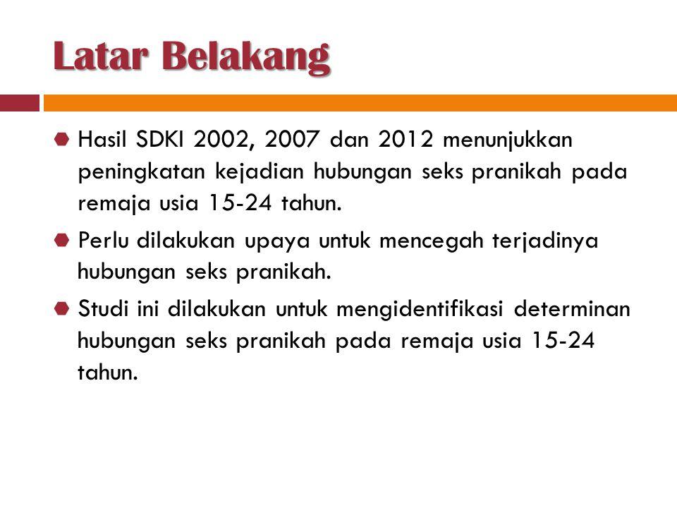 Latar Belakang  Hasil SDKI 2002, 2007 dan 2012 menunjukkan peningkatan kejadian hubungan seks pranikah pada remaja usia 15-24 tahun.