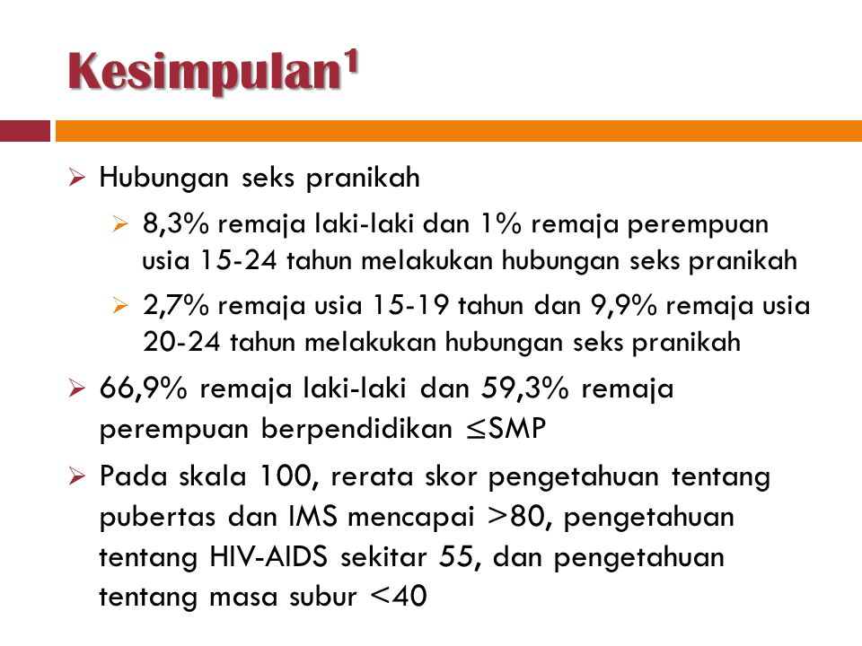 Kesimpulan 1  Hubungan seks pranikah  8,3% remaja laki-laki dan 1% remaja perempuan usia 15-24 tahun melakukan hubungan seks pranikah  2,7% remaja usia 15-19 tahun dan 9,9% remaja usia 20-24 tahun melakukan hubungan seks pranikah  66,9% remaja laki-laki dan 59,3% remaja perempuan berpendidikan ≤SMP  Pada skala 100, rerata skor pengetahuan tentang pubertas dan IMS mencapai >80, pengetahuan tentang HIV-AIDS sekitar 55, dan pengetahuan tentang masa subur <40