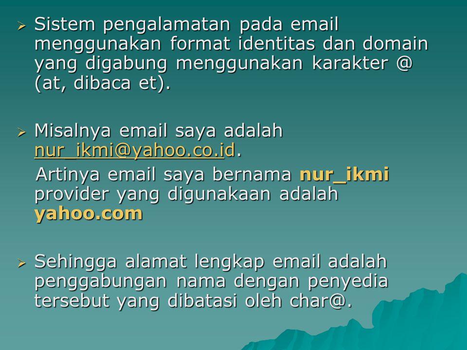  Sistem pengalamatan pada email menggunakan format identitas dan domain yang digabung menggunakan karakter @ (at, dibaca et).  Misalnya email saya a