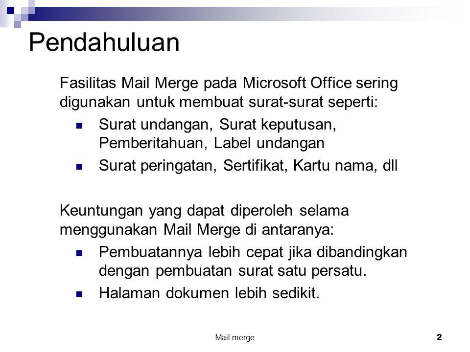 Mail merge2 Pendahuluan Fasilitas Mail Merge pada Microsoft Office sering digunakan untuk membuat surat-surat seperti: Surat undangan, Surat keputusan, Pemberitahuan, Label undangan Surat peringatan, Sertifikat, Kartu nama, dll Keuntungan yang dapat diperoleh selama menggunakan Mail Merge di antaranya: Pembuatannya lebih cepat jika dibandingkan dengan pembuatan surat satu persatu.