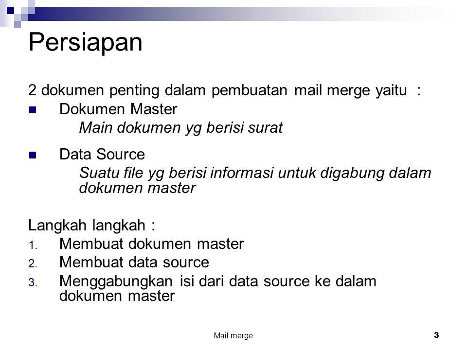 Mail merge3 Persiapan 2 dokumen penting dalam pembuatan mail merge yaitu : Dokumen Master Main dokumen yg berisi surat Data Source Suatu file yg berisi informasi untuk digabung dalam dokumen master Langkah langkah : 1.