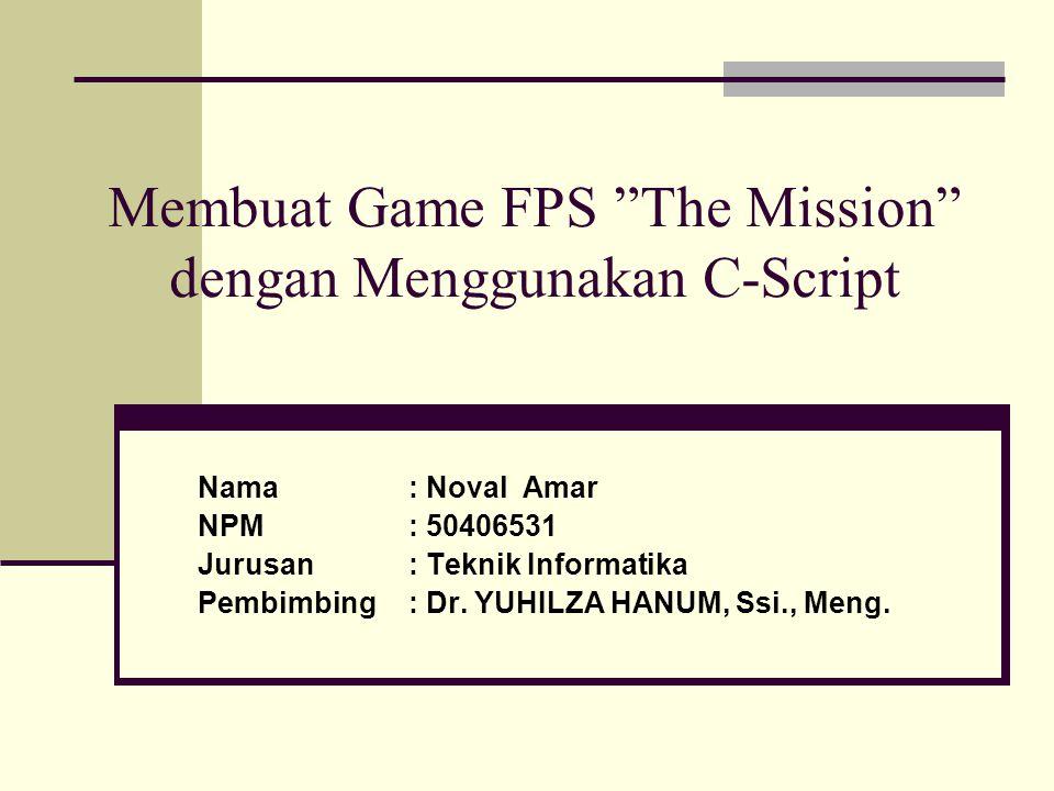 """Membuat Game FPS """"The Mission"""" dengan Menggunakan C-Script Nama: Noval Amar NPM: 50406531 Jurusan: Teknik Informatika Pembimbing: Dr. YUHILZA HANUM, S"""