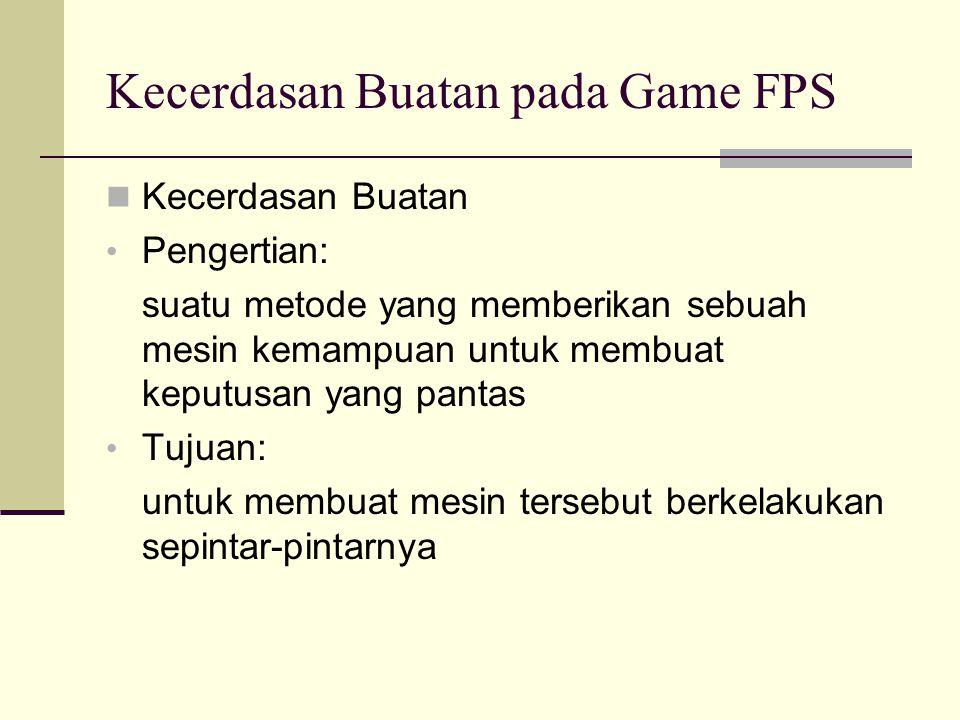 Kecerdasan Buatan pada Game FPS Kecerdasan Buatan Pengertian: suatu metode yang memberikan sebuah mesin kemampuan untuk membuat keputusan yang pantas Tujuan: untuk membuat mesin tersebut berkelakukan sepintar-pintarnya