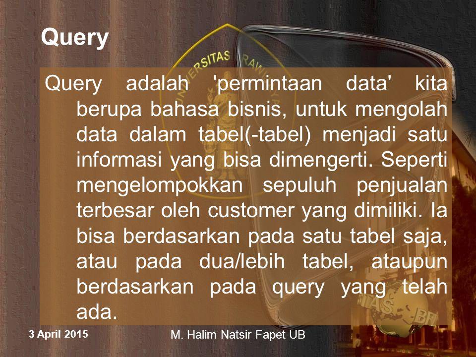 3 April 2015 M. Halim Natsir Fapet UB Query Query adalah 'permintaan data' kita berupa bahasa bisnis, untuk mengolah data dalam tabel(-tabel) menjadi
