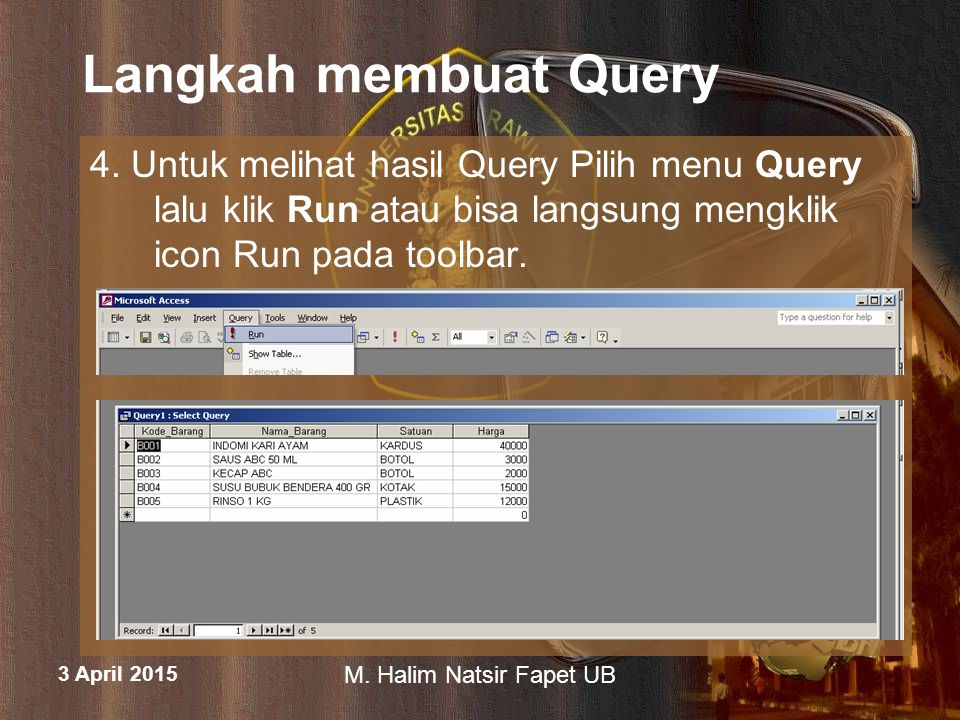 3 April 2015 M. Halim Natsir Fapet UB Langkah membuat Query 4. Untuk melihat hasil Query Pilih menu Query lalu klik Run atau bisa langsung mengklik ic