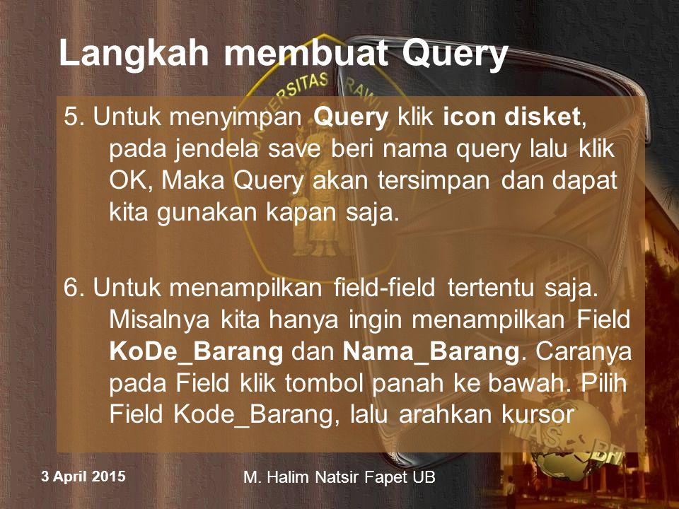 3 April 2015 M. Halim Natsir Fapet UB Langkah membuat Query 5. Untuk menyimpan Query klik icon disket, pada jendela save beri nama query lalu klik OK,