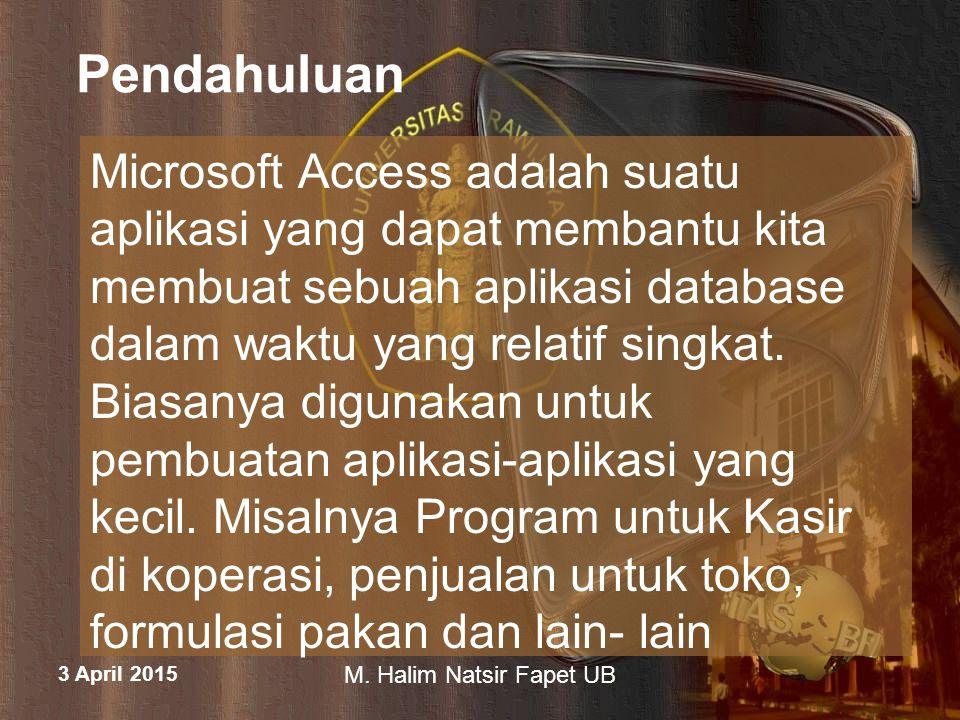 3 April 2015 M. Halim Natsir Fapet UB Pendahuluan Microsoft Access adalah suatu aplikasi yang dapat membantu kita membuat sebuah aplikasi database dal