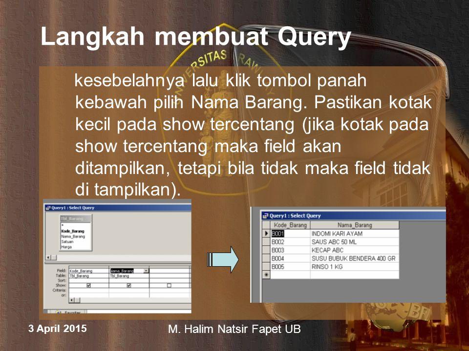 3 April 2015 M. Halim Natsir Fapet UB Langkah membuat Query kesebelahnya lalu klik tombol panah kebawah pilih Nama Barang. Pastikan kotak kecil pada s