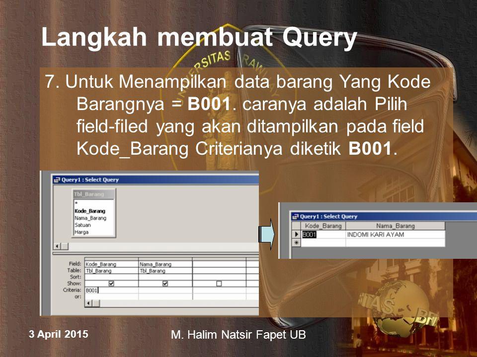 3 April 2015 M. Halim Natsir Fapet UB Langkah membuat Query 7. Untuk Menampilkan data barang Yang Kode Barangnya = B001. caranya adalah Pilih field-fi