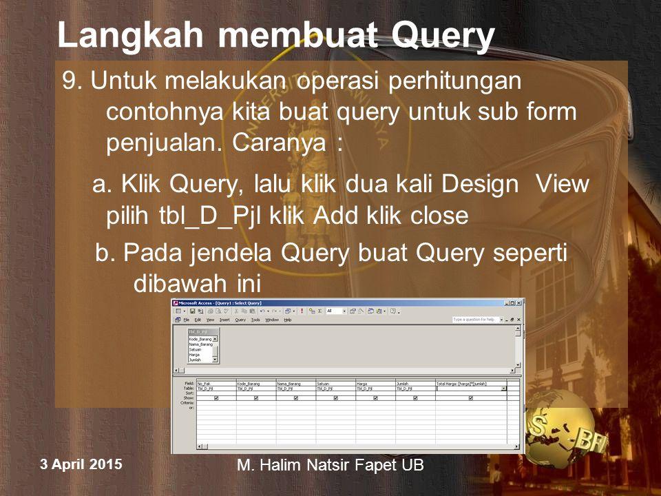 3 April 2015 M. Halim Natsir Fapet UB Langkah membuat Query 9. Untuk melakukan operasi perhitungan contohnya kita buat query untuk sub form penjualan.