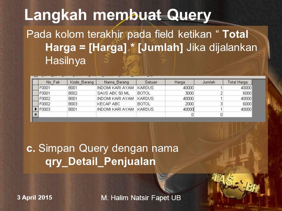 "3 April 2015 M. Halim Natsir Fapet UB Langkah membuat Query Pada kolom terakhir pada field ketikan "" Total Harga = [Harga] * [Jumlah] Jika dijalankan"