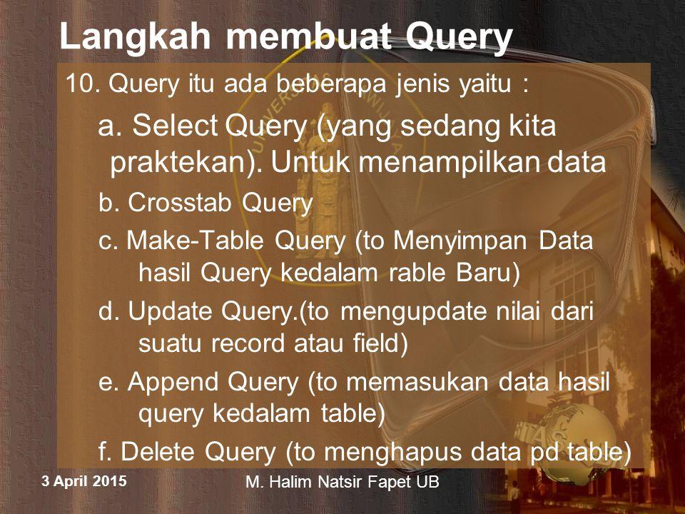 3 April 2015 M. Halim Natsir Fapet UB Langkah membuat Query 10. Query itu ada beberapa jenis yaitu : a. Select Query (yang sedang kita praktekan). Unt