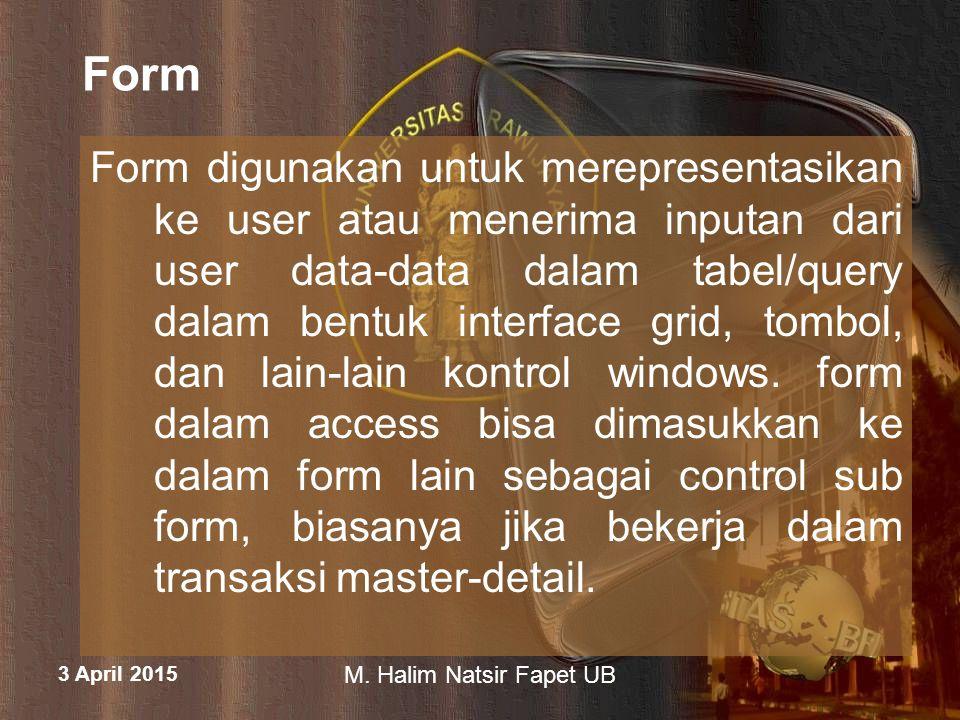 3 April 2015 M. Halim Natsir Fapet UB Form Form digunakan untuk merepresentasikan ke user atau menerima inputan dari user data-data dalam tabel/query