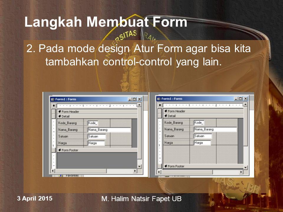 3 April 2015 M. Halim Natsir Fapet UB Langkah Membuat Form 2. Pada mode design Atur Form agar bisa kita tambahkan control-control yang lain.
