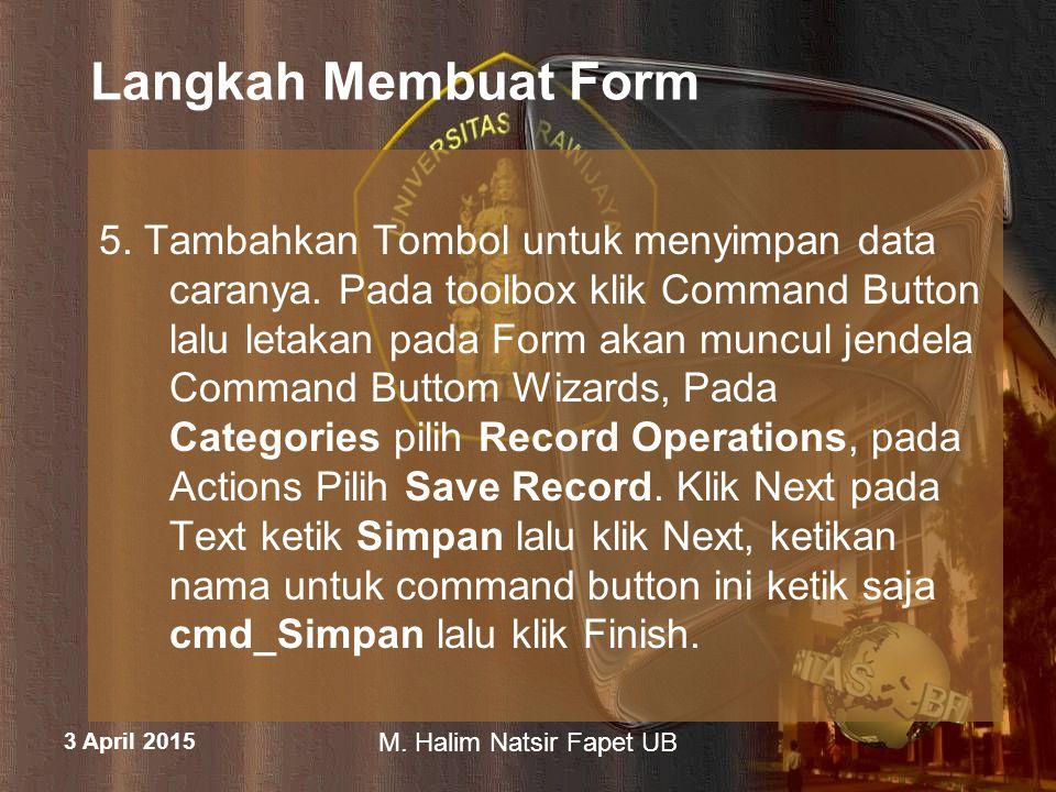 3 April 2015 M. Halim Natsir Fapet UB Langkah Membuat Form 5. Tambahkan Tombol untuk menyimpan data caranya. Pada toolbox klik Command Button lalu let