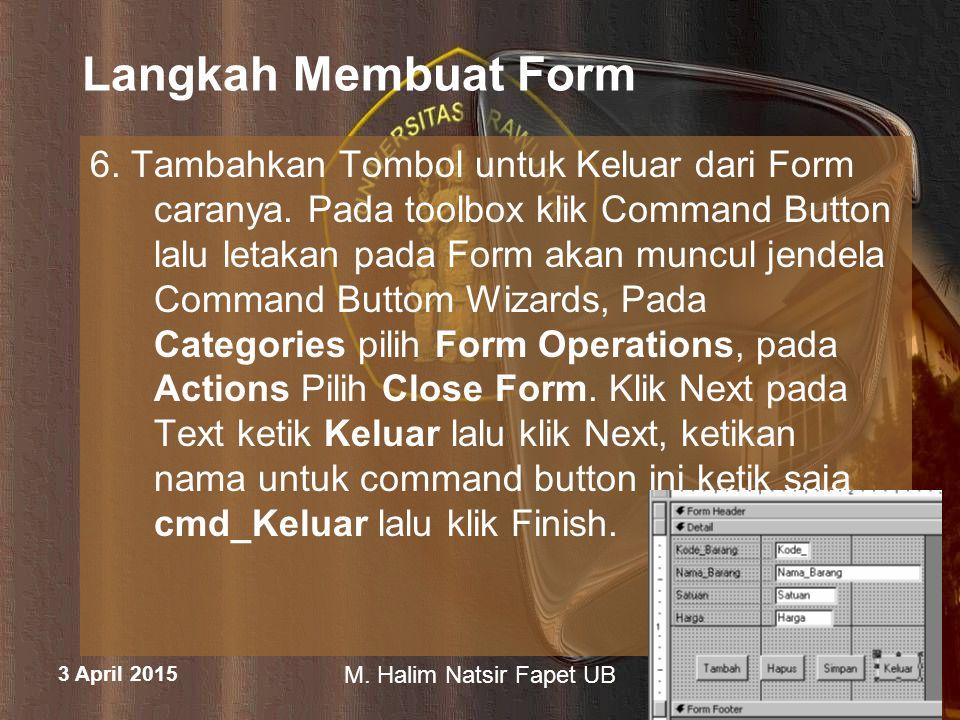 3 April 2015 M. Halim Natsir Fapet UB Langkah Membuat Form 6. Tambahkan Tombol untuk Keluar dari Form caranya. Pada toolbox klik Command Button lalu l