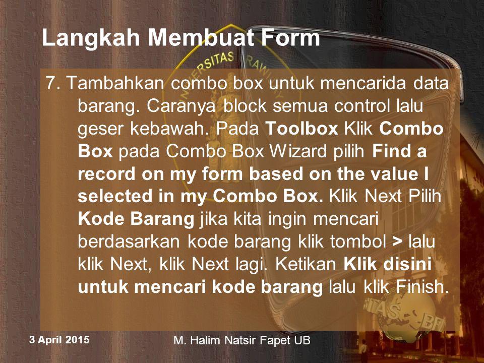 3 April 2015 M. Halim Natsir Fapet UB Langkah Membuat Form 7. Tambahkan combo box untuk mencarida data barang. Caranya block semua control lalu geser