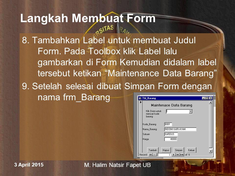 3 April 2015 M. Halim Natsir Fapet UB Langkah Membuat Form 8. Tambahkan Label untuk membuat Judul Form. Pada Toolbox klik Label lalu gambarkan di Form