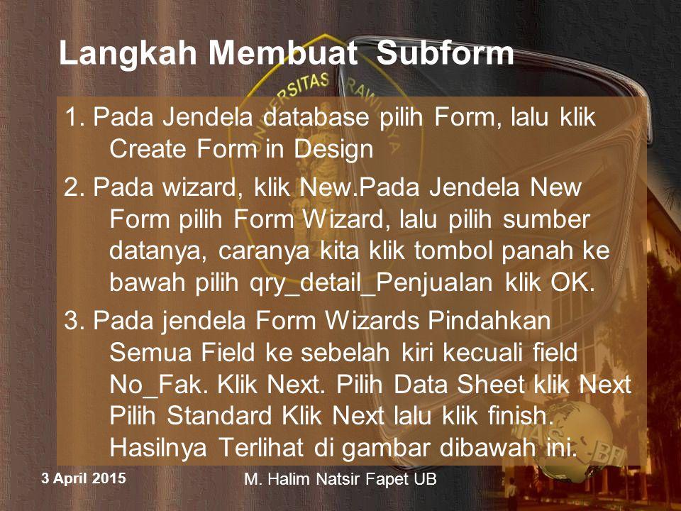 3 April 2015 M. Halim Natsir Fapet UB Langkah Membuat Subform 1. Pada Jendela database pilih Form, lalu klik Create Form in Design 2. Pada wizard, kli