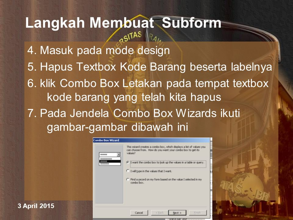 3 April 2015 M. Halim Natsir Fapet UB Langkah Membuat Subform 4. Masuk pada mode design 5. Hapus Textbox Kode Barang beserta labelnya 6. klik Combo Bo