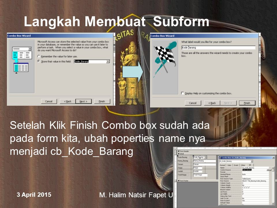 3 April 2015 M. Halim Natsir Fapet UB Langkah Membuat Subform Setelah Klik Finish Combo box sudah ada pada form kita, ubah poperties name nya menjadi