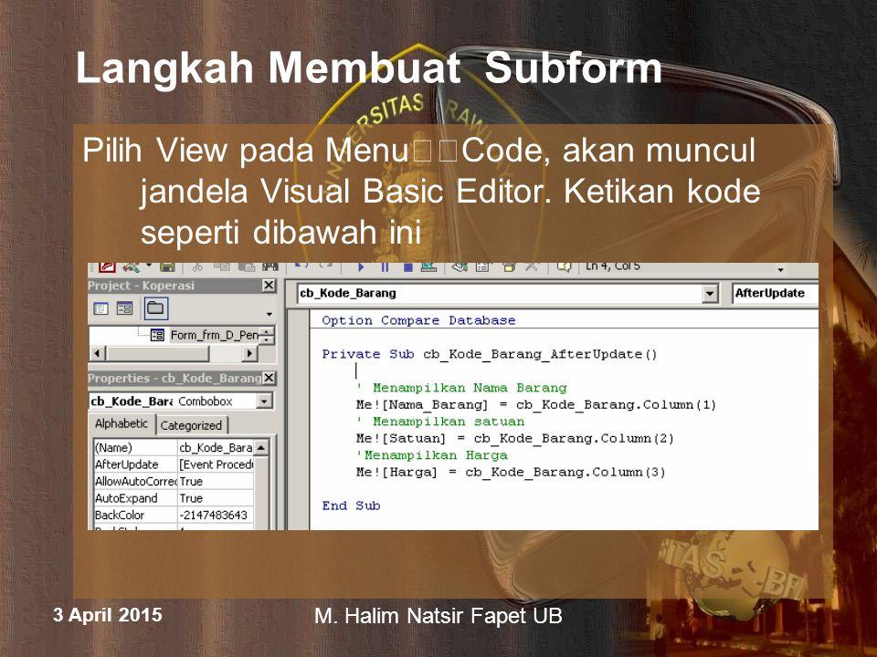 3 April 2015 M. Halim Natsir Fapet UB Langkah Membuat Subform Pilih View pada MenuCode, akan muncul jandela Visual Basic Editor. Ketikan kode seperti