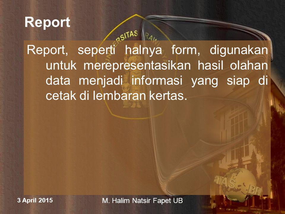 3 April 2015 M. Halim Natsir Fapet UB Report Report, seperti halnya form, digunakan untuk merepresentasikan hasil olahan data menjadi informasi yang s