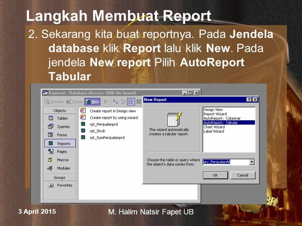 3 April 2015 M. Halim Natsir Fapet UB Langkah Membuat Report 2. Sekarang kita buat reportnya. Pada Jendela database klik Report lalu klik New. Pada je