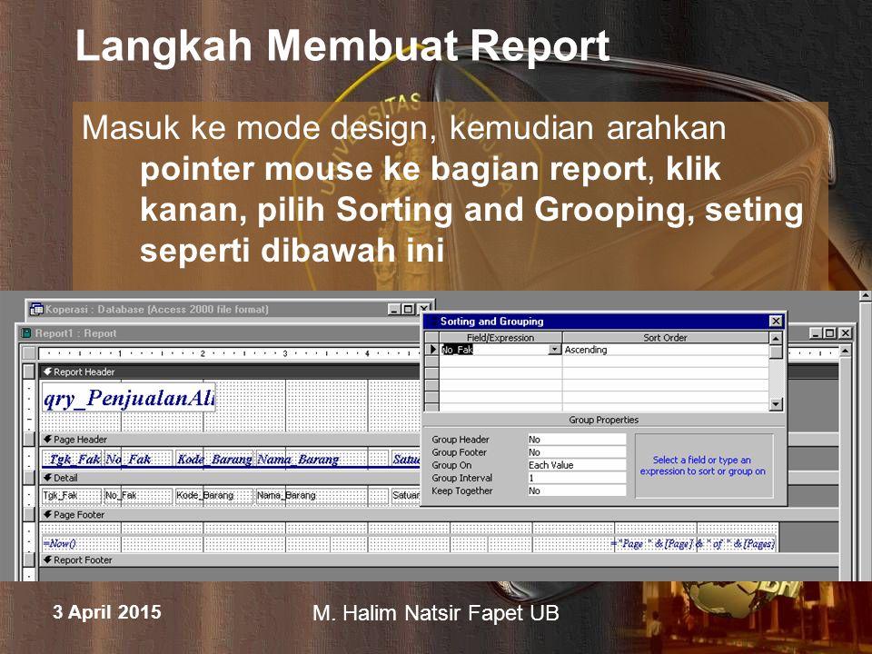 3 April 2015 M. Halim Natsir Fapet UB Langkah Membuat Report Masuk ke mode design, kemudian arahkan pointer mouse ke bagian report, klik kanan, pilih