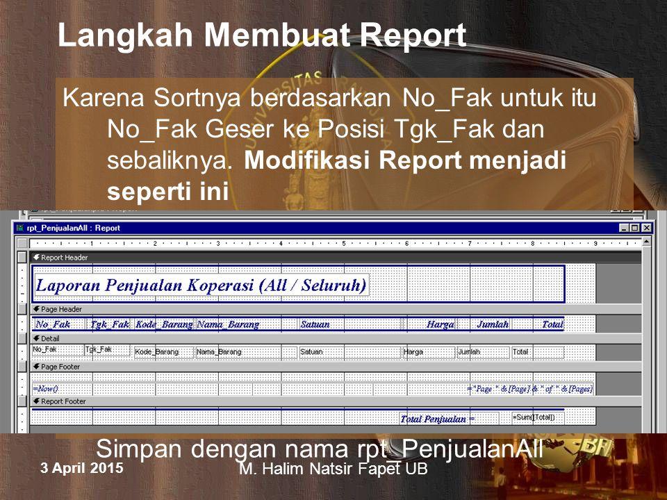 3 April 2015 M. Halim Natsir Fapet UB Langkah Membuat Report Karena Sortnya berdasarkan No_Fak untuk itu No_Fak Geser ke Posisi Tgk_Fak dan sebaliknya