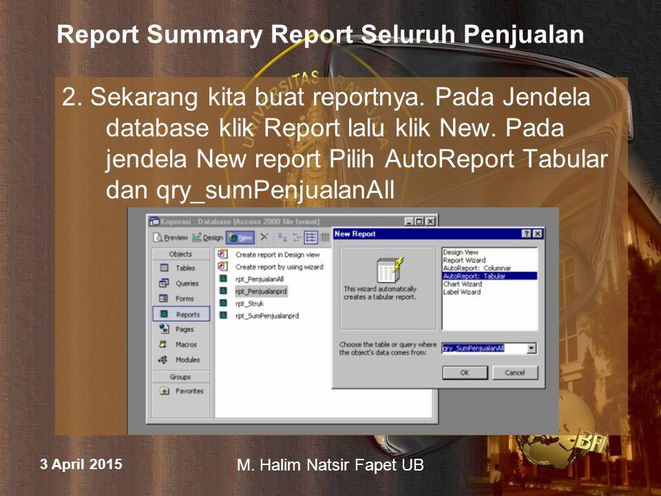 3 April 2015 M. Halim Natsir Fapet UB Report Summary Report Seluruh Penjualan 2. Sekarang kita buat reportnya. Pada Jendela database klik Report lalu