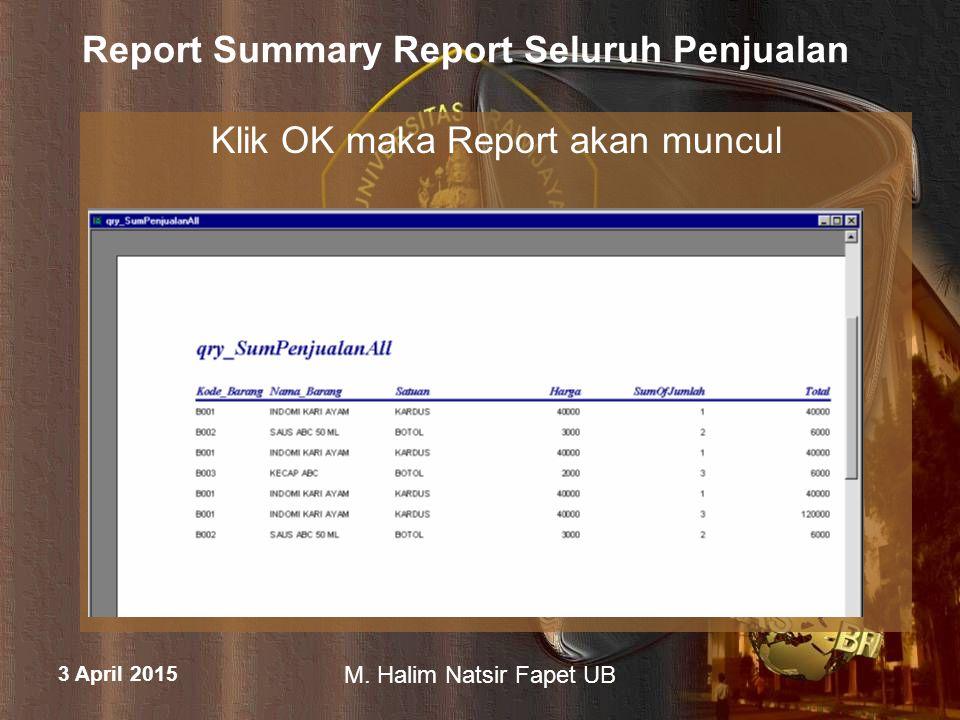 3 April 2015 M. Halim Natsir Fapet UB Report Summary Report Seluruh Penjualan Klik OK maka Report akan muncul