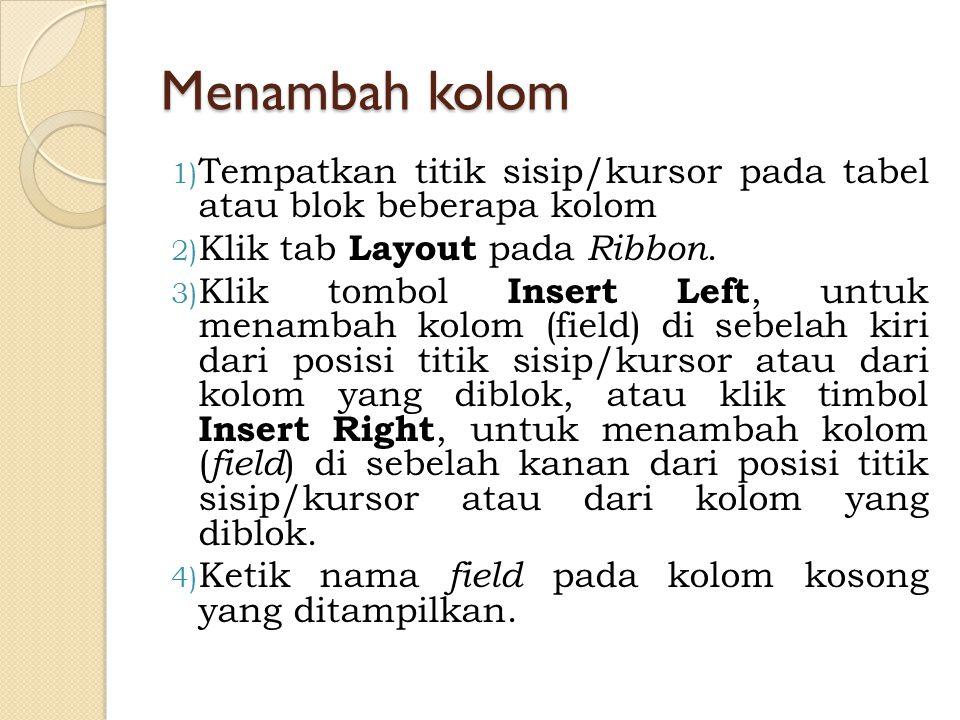 Menambah kolom 1) Tempatkan titik sisip/kursor pada tabel atau blok beberapa kolom 2) Klik tab Layout pada Ribbon. 3) Klik tombol Insert Left, untuk m