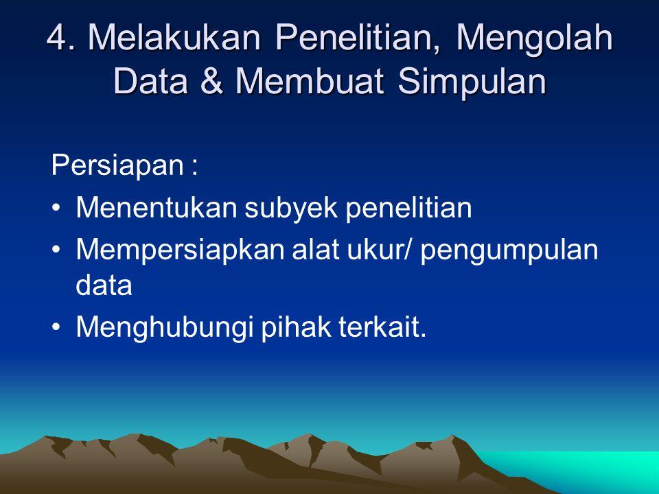 4. Melakukan Penelitian, Mengolah Data & Membuat Simpulan Persiapan : Menentukan subyek penelitian Mempersiapkan alat ukur/ pengumpulan data Menghubun
