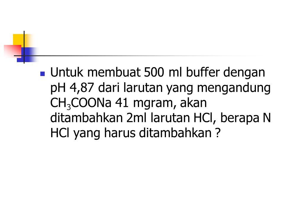 Untuk membuat 500 ml buffer dengan pH 4,87 dari larutan yang mengandung CH 3 COONa 41 mgram, akan ditambahkan 2ml larutan HCl, berapa N HCl yang harus