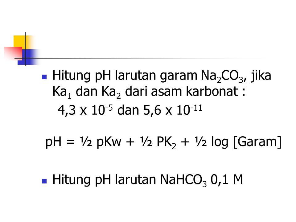 Hitung pH larutan garam Na 2 CO 3, jika Ka 1 dan Ka 2 dari asam karbonat : 4,3 x 10 -5 dan 5,6 x 10 -11 pH = ½ pKw + ½ PK 2 + ½ log [Garam] Hitung pH