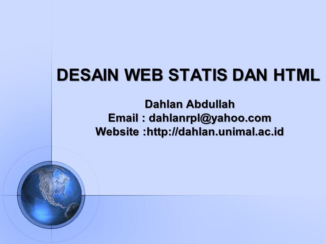 DESAIN WEB STATIS DAN HTML Dahlan Abdullah Email : dahlanrpl@yahoo.com Website :http://dahlan.unimal.ac.id