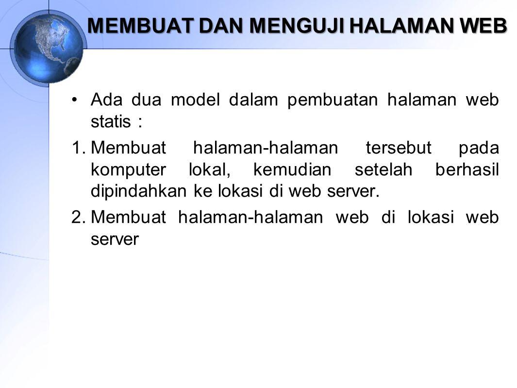 MEMBUAT DAN MENGUJI HALAMAN WEB Ada dua model dalam pembuatan halaman web statis : 1.Membuat halaman-halaman tersebut pada komputer lokal, kemudian se