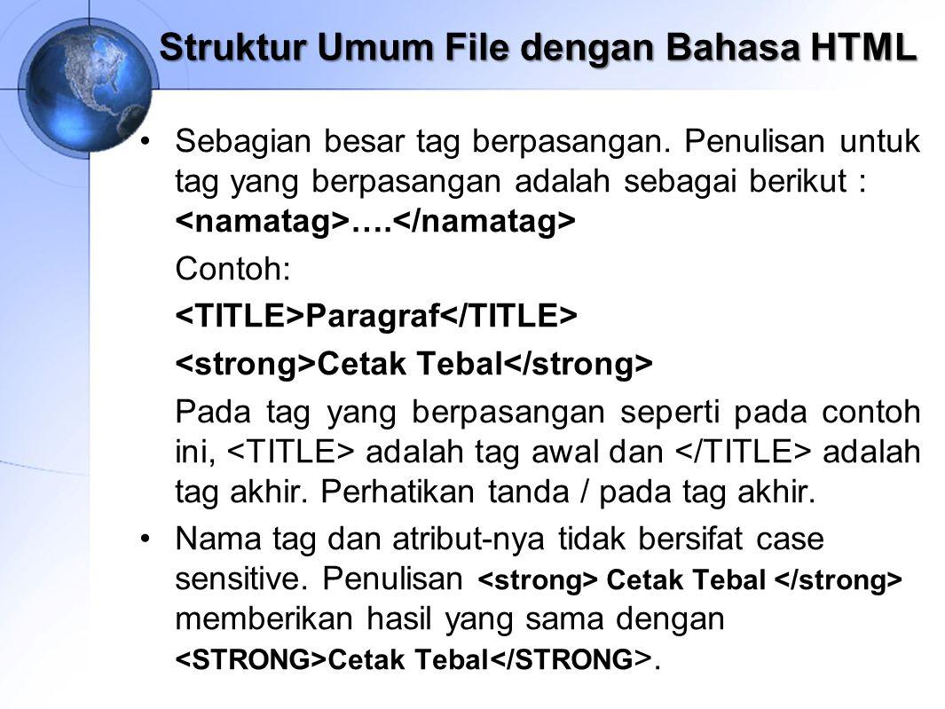 Struktur Umum File dengan Bahasa HTML Sebagian besar tag berpasangan. Penulisan untuk tag yang berpasangan adalah sebagai berikut : …. Contoh: Paragra