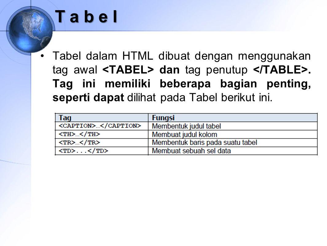 T a b e l Tabel dalam HTML dibuat dengan menggunakan tag awal dan tag penutup. Tag ini memiliki beberapa bagian penting, seperti dapat dilihat pada Ta
