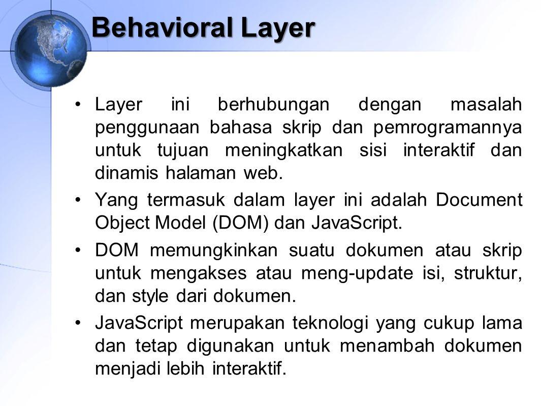 Behavioral Layer Layer ini berhubungan dengan masalah penggunaan bahasa skrip dan pemrogramannya untuk tujuan meningkatkan sisi interaktif dan dinamis