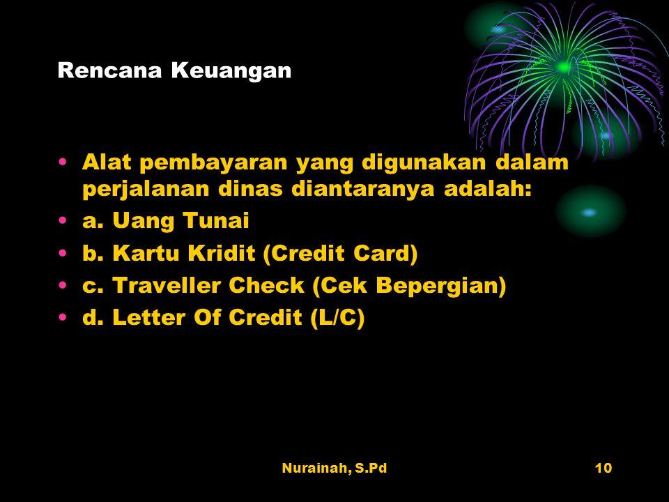 Nurainah, S.Pd10 Rencana Keuangan Alat pembayaran yang digunakan dalam perjalanan dinas diantaranya adalah: a. Uang Tunai b. Kartu Kridit (Credit Card